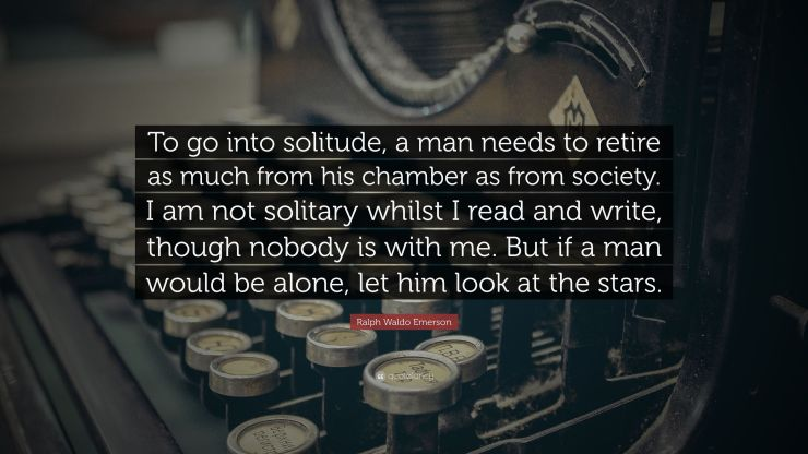 2873728-Ralph-Waldo-Emerson-Quote-To-go-into-solitude-a-man-needs-to
